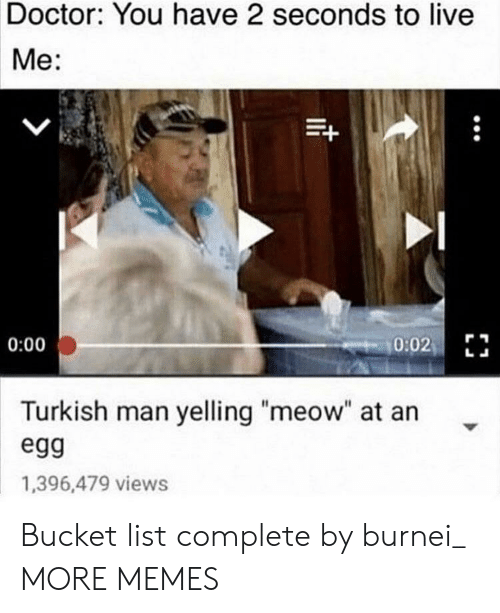 "turkish: Doctor: You have 2 seconds to live  Me:  0:02  0:00  Turkish man yelling ""meow"" at an  egg  1,396,479 views Bucket list complete by burnei_ MORE MEMES"