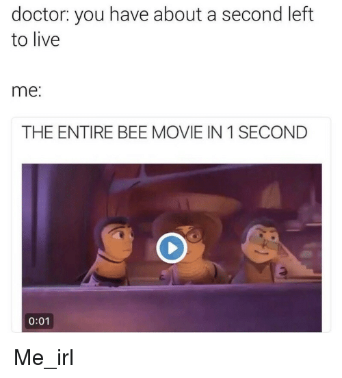 Bee Movie, Irl, and Me IRL: doctor: you have about a second left  to live  me  THE ENTIRE BEE MOVIE IN 1 SECOND  0:01 Me_irl