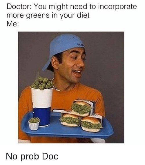No Probs: Doctor: You might need to incorporate  more greens in your diet  Me No prob Doc
