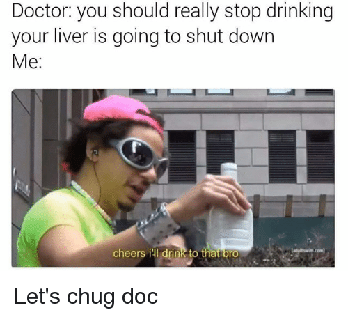 Doctor, Drinking, and Memes: Doctor you should really stop drinking  your liver is going to shut down  Me:  cheers i drink to that bro Let's chug doc