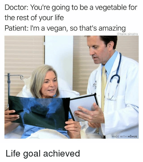Thats Amazing: Doctor: You're going to be a vegetable for  the rest of your life  Patient: I'm a vegan, so that's amazing  @tank.sinatra  MADE WITH MOMUS Life goal achieved