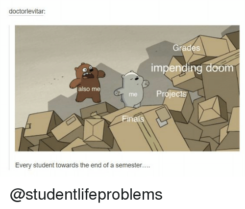 impending: doctorlevitar  Grades  impending doom  also me  m Projects  Einals  Every student towards the end of a semester.... @studentlifeproblems