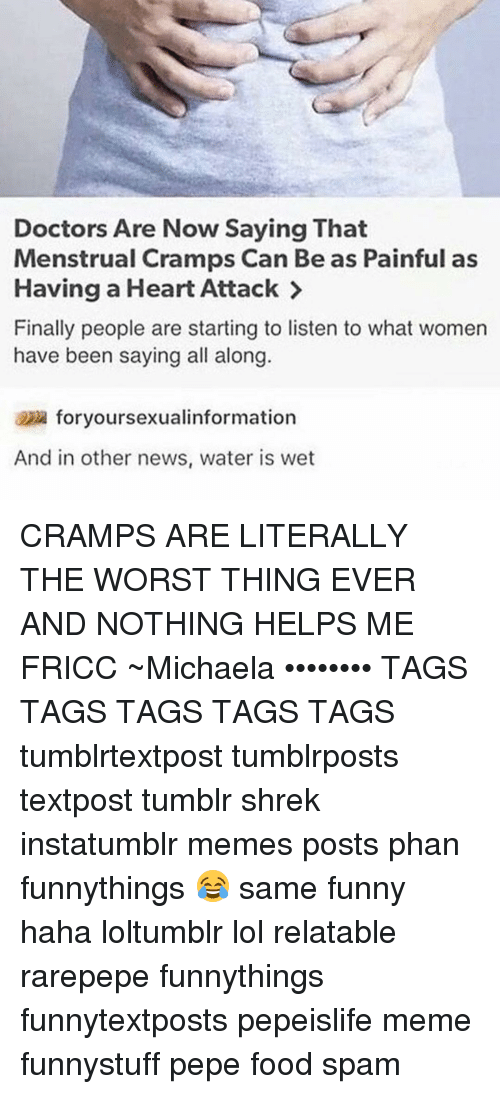 worst thing ever: Doctors Are Now Saying That  Menstrual Cramps Can Be as Painful as  Having a Heart Attack  Finally people are starting to listen to what women  have been saying all along  foryoursexualinformation  And in other news, water is wet CRAMPS ARE LITERALLY THE WORST THING EVER AND NOTHING HELPS ME FRICC ~Michaela •••••••• TAGS TAGS TAGS TAGS TAGS tumblrtextpost tumblrposts textpost tumblr shrek instatumblr memes posts phan funnythings 😂 same funny haha loltumblr lol relatable rarepepe funnythings funnytextposts pepeislife meme funnystuff pepe food spam