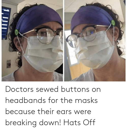 breaking down: Doctors sewed buttons on headbands for the masks because their ears were breaking down! Hats Off