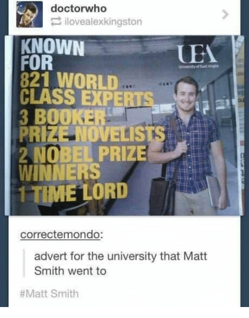 Adverted: doctorwho  ilovealexkingston  KNOWN  UEA  FOR  821 WORLD  CLASS EXPERTSa  3 BOOKER  PRIZE OVELISTS  2 NOBEL PRIZE  WINNERS  1 TIME LORD  correctemondo:  advert for the university that Matt  Smith went to  #Matt Smith