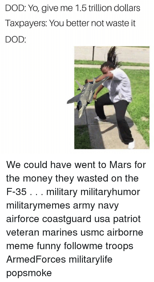 Funny, Meme, and Memes: DOD: Yo, give me 1.5 trillion dollars  Taxpayers: You better not waste it  DOD We could have went to Mars for the money they wasted on the F-35 . . . military militaryhumor militarymemes army navy airforce coastguard usa patriot veteran marines usmc airborne meme funny followme troops ArmedForces militarylife popsmoke
