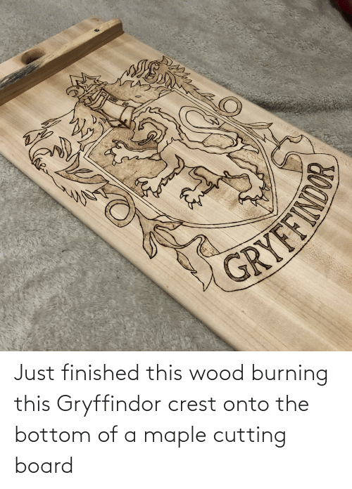 Gryffindor: DODD  RYFERIOR Just finished this wood burning this Gryffindor crest onto the bottom of a maple cutting board