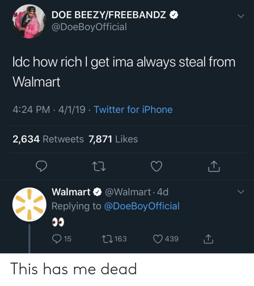 doe: DOE BEEZY/FREEBANDz *  @DoeBoyOfficial  ldc how rich l get ima always steal from  Walmart  4:24 PM 4/1/19 Twitter for iPhone  2,634 Retweets 7,871 Like:s  Walmart @Walmart.4d  Replying to @DoeBoy Official  3163  439 This has me dead
