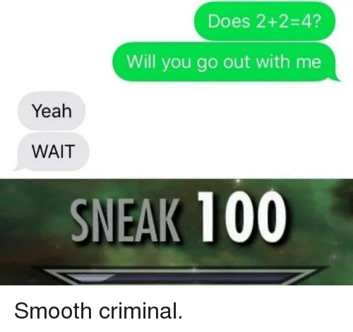 Anaconda, Dank, and Smooth: Does 2+2-4?  Will you go out with me  Yeah  WAIT  SNEAK 100 Smooth criminal.