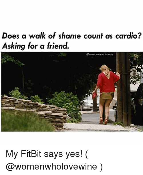 Girl Memes, Walk of Shame, and Asking: Does a walk of shame count as cardio?  Asking for a friend.  NE My FitBit says yes! ( @womenwholovewine )