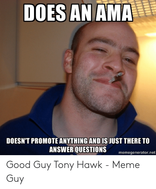 Tony Meme: DOES AN AMA  DOESN'T PROMOTE ANYTHING AND IS JUST THERE TO  ANSWER QUESTIONS  memegenerator.net Good Guy Tony Hawk - Meme Guy