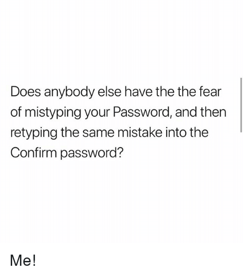 SIZZLE: Does anybody else have the the fear  of mistyping your Password, and then  retyping the same mistake into the  Confirm password? Me!