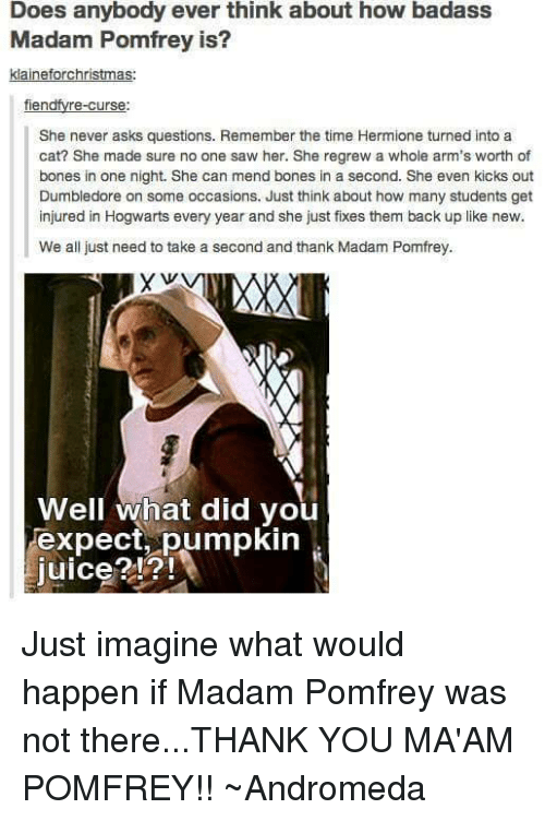 kicked out: Does anybody ever think about how badass  Madam Pomfrey is?  klaineforchristmas  fien  re-Curse  She never asks questions. Remember the time Hermione turned into a  cat? She made sure no one saw her. She regrew a whole arm's worth of  bones in one night. She can mend bones in a second. She even kicks out  Dumbledore on some occasions. Just think about how many students get  injured in Hogwarts every year and she just fixes them back up like new.  We all just need to take a second and thank Madam Pomfrey.  Well what did you  Texpect pumpkin  Juice? Just imagine what would happen if Madam Pomfrey was not there...THANK YOU MA'AM POMFREY!!  ~Andromeda