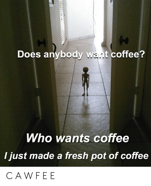 a&w: Does anybody want coffee?  Who wants coffee  I just made a fresh pot of coffee C A W F E E