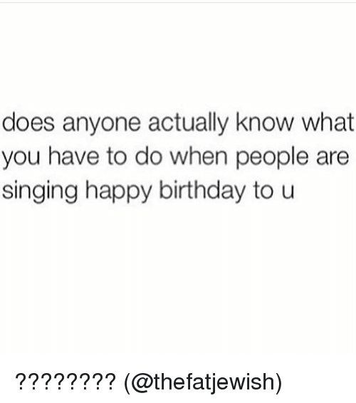 Birthday, Memes, and Singing: does anyone actually know what  you have to do when people are  singing happy birthday to u ???????? (@thefatjewish)
