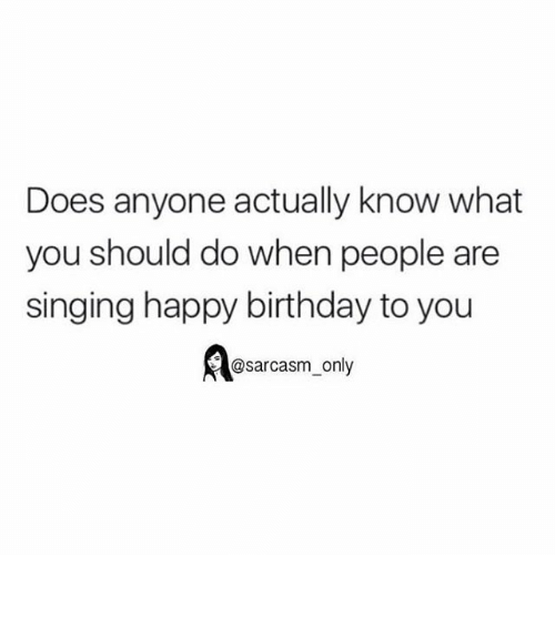 Funny, Memes, and Singing: Does anyone actually know what  you should do when people are  singing happy birthday to you  @sarcasm only ⠀