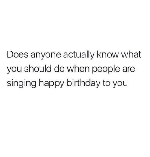 Dank, 🤖, and Happy Birthday to You: Does anyone actually know what  you should do when people are  singing happy birthday to you