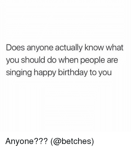 Memes, 🤖, and Happy Birthday to You: Does anyone actually know what  you should do when people are  singing happy birthday to you Anyone??? (@betches)
