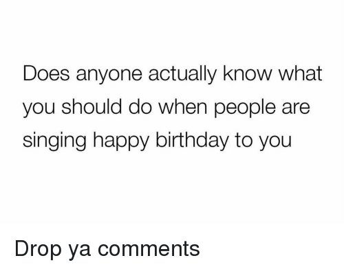 happy birthday to you: Does anyone actually know what  you should do when people are  singing happy birthday to you Drop ya comments