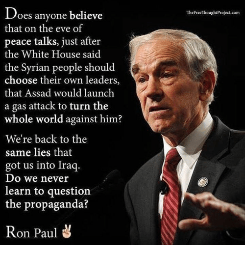 Ron Paul: Does anyone believe  that on the eve of  peace talks, just after  the White House said  the Syrian people should  choose their own leaders,  that Assad would launch  a gas attack to turn the  whole world against him?  We're back to the  same lies that  got us into Iraq.  Do we never  learn to question  the propaganda?  Ron Paul  The Free ThoughtProject.com