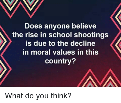 School, School Shootings, and Believe: Does anyone believe  the rise in school shootings  is due to the decline  in moral values in this  country? What do you think?