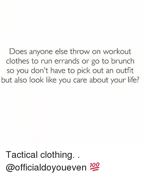 Gym: Does anyone else throw on workout  clothes to run errands or go to brunch  so you don't have to pick out an outfit  but also look like you care about your life? Tactical clothing. . @officialdoyoueven 💯