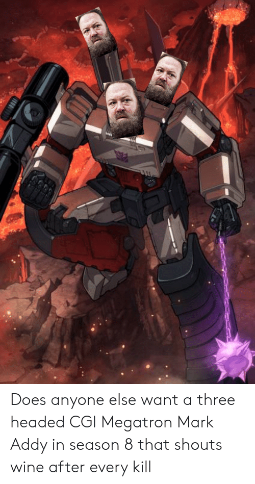 mark addy: Does anyone else want a three headed CGI Megatron Mark Addy in season 8 that shouts wine after every kill