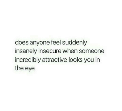 Insanely: does anyone feel suddenly  insanely insecure when someone  incredibly attractive looks you in  the eye