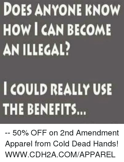 cold-dead-hands: DOES ANYONE KNOW  HOW I CAN BECOME  AN ILLEGAL?  I COULD REALLY USE  THE BENEFITS. -- 50% OFF on 2nd Amendment Apparel from Cold Dead Hands! WWW.CDH2A.COM/APPAREL