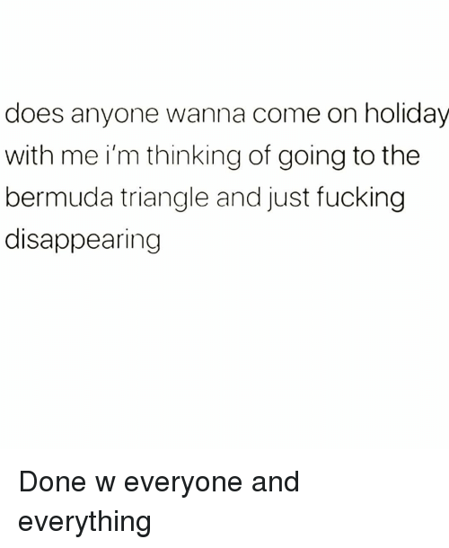 Bermuda Triangle: does anyone wanna come on holidav  with me i'm thinking of going to the  bermuda triangle and just fucking  disappearing Done w everyone and everything