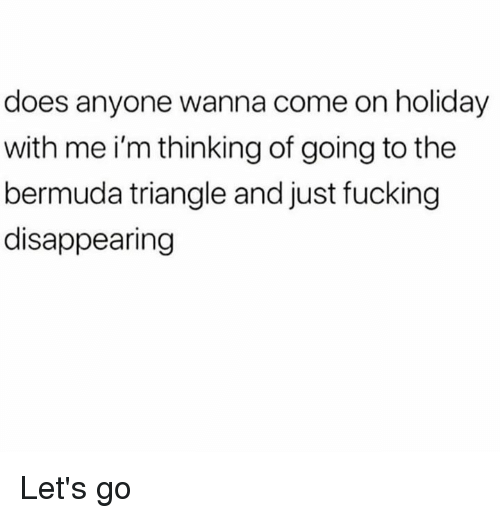 Bermuda Triangle, Dank, and Fucking: does anyone wanna come on holiday  with me i'm thinking of going to the  bermuda triangle and just fucking  disappearing Let's go