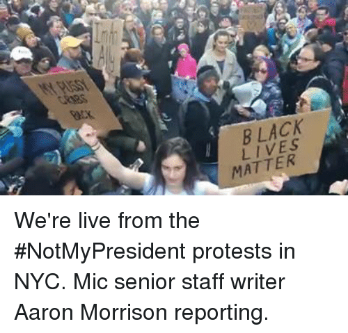 Black Lives Matter, Black Lives Matter, and Memes: does  Back  BLACK  LIVES  MATTER  ester, We're live from the #NotMyPresident protests in NYC. Mic senior staff writer Aaron Morrison reporting.