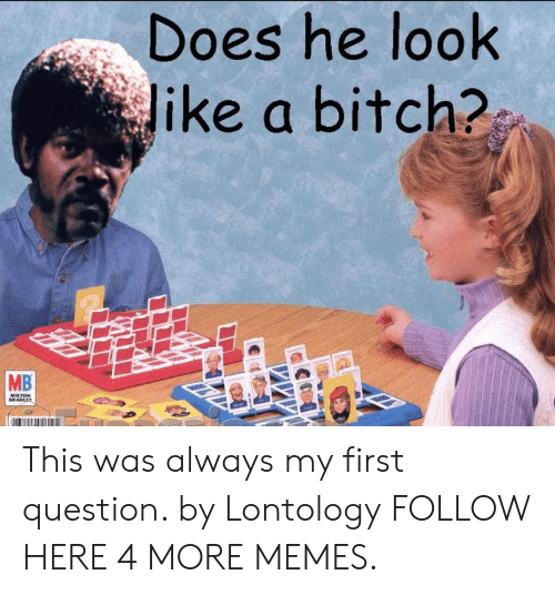 milton: Does he look  Jike a bitch?  MB  MILTON  BRADLEY This was always my first question. by Lontology FOLLOW HERE 4 MORE MEMES.