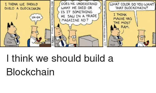 Blockchain: DOES HE UNDERSTANDCHAT COLOR DO YOU JANT  I THINK WE SHOULD  BUILD A BLOCKCHAIN  WHAT HE SAID OR  IS IT S0METHING  THAT BLOCKCHAIN?  HE SAW İN A TRADEL 11  | I MAGAZINE AD?  I THINK  MAUVE HAS  UH-OH  THE MOST  RAM I think we should build a Blockchain