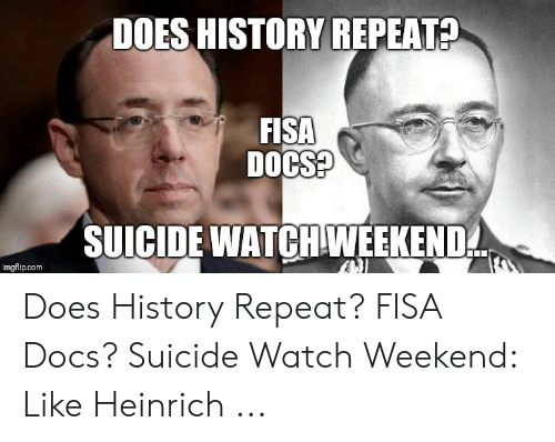 Suicide Watch Meme: DOES HISTORY REPEAT?  FISA  DOCS?  SUICIDE WATCHWEEKEND  imgflip.com Does History Repeat? FISA Docs? Suicide Watch Weekend: Like Heinrich ...