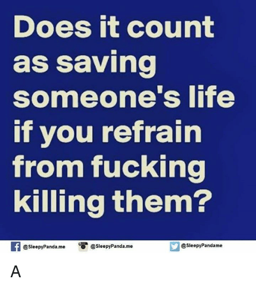 Refrained: Does it count  as saving  someone's life  if you refrain  from fucking  killing them?  @sleepy Panda.me  a sleepy Panda.me  @sleepy Pandame A