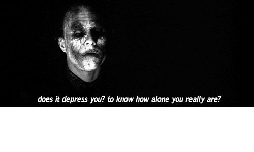depress: does it depress you? to know how alone you really are?