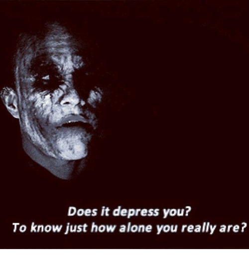 depress: Does it depress you?  To know just how alone you really are?