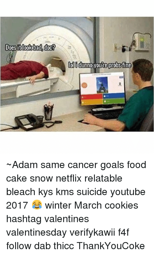 Dab: Does it look bad doc?  lolidunn0 youre probstfine ~Adam same cancer goals food cake snow netflix relatable bleach kys kms suicide youtube 2017 😂 winter March cookies hashtag valentines valentinesday verifykawii f4f follow dab thicc ThankYouCoke