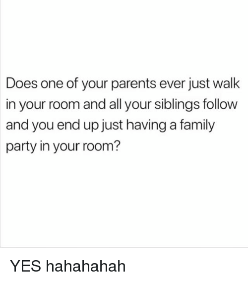 Family, Parents, and Party: Does one of your parents ever just walk  in your room and all your siblings follow  and you end up just having a family  party in your room? YES hahahahah