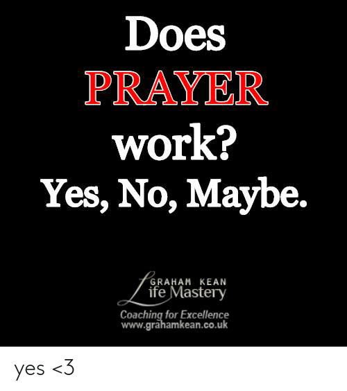 yes no maybe: Does  PRAYER  work?  Yes, No, Maybe.  GRAHAM KEAN  ife Mastery  Coaching for Excellence  www.grahamkean.co.uk yes <3