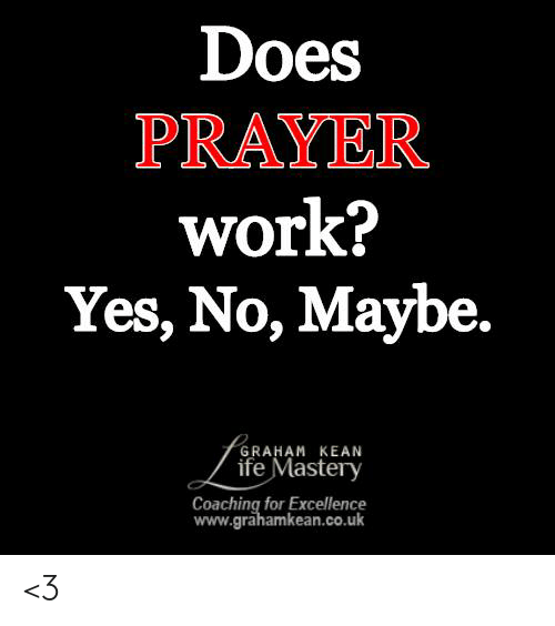 yes no maybe: Does  PRAYER  work?  Yes, No, Maybe.  GRAHAM KEAN  ife Mastery  Coaching for Excellence  www.grahamkean.co.uk <3