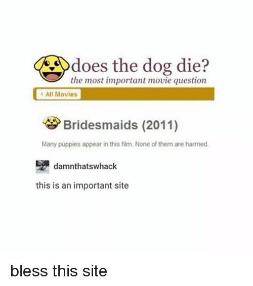 Memes, Bridesmaids, and 🤖: does the dog die?  the most important movie question  All Movies  Bridesmaids (2011)  Many puppies appear in this film. None of them are harmed.  damnthats whack  this is an important site bless this site