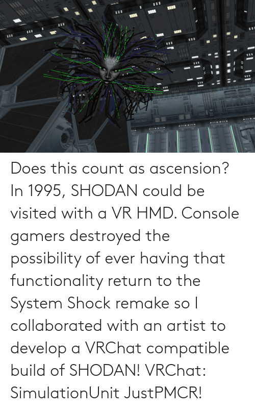functionality: Does this count as ascension? In 1995, SHODAN could be visited with a VR HMD. Console gamers destroyed the possibility of ever having that functionality return to the System Shock remake so I collaborated with an artist to develop a VRChat compatible build of SHODAN! VRChat: SimulationUnit JustPMCR!