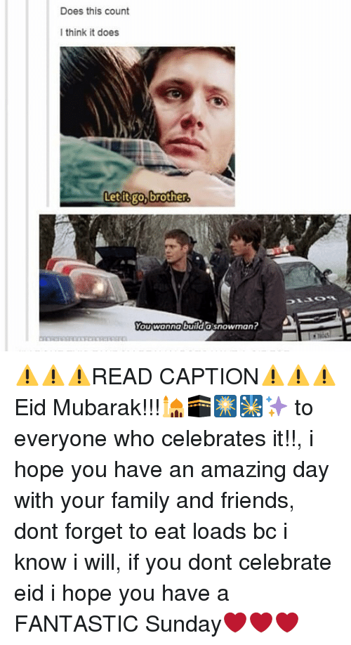 snowmans: Does this count  I think it does  Letitgo, brother.  You wanna builda snowman? ⚠⚠⚠READ CAPTION⚠⚠⚠ Eid Mubarak!!!🕌🕋🎆🎇✨ to everyone who celebrates it!!, i hope you have an amazing day with your family and friends, dont forget to eat loads bc i know i will, if you dont celebrate eid i hope you have a FANTASTIC Sunday❤❤❤