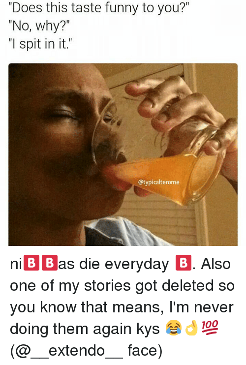 "my stories: ""Does this taste funny to you?""  ""No, why?  ""I spit in it.""  @typicalterome ni🅱🅱as die everyday 🅱. Also one of my stories got deleted so you know that means, I'm never doing them again kys 😂👌💯 (@__extendo__ face)"
