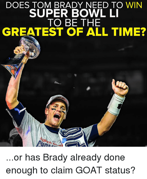 brady: DOES TOM BRADY NEED TO WIN  SUPER BOWL LI  TO BE THE  GREATEST OF ALL TIME?  UR ...or has Brady already done enough to claim GOAT status?