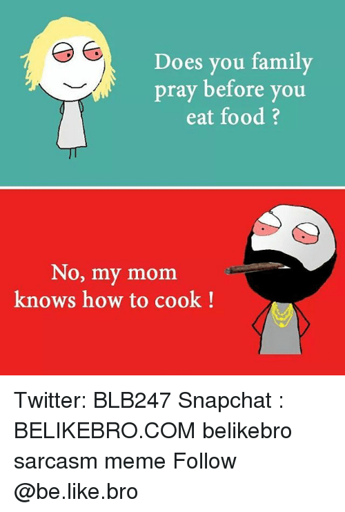 Be Like, Family, and Food: Does you family  pray before you  eat food ?  No, my mom  knows how to cook! Twitter: BLB247 Snapchat : BELIKEBRO.COM belikebro sarcasm meme Follow @be.like.bro