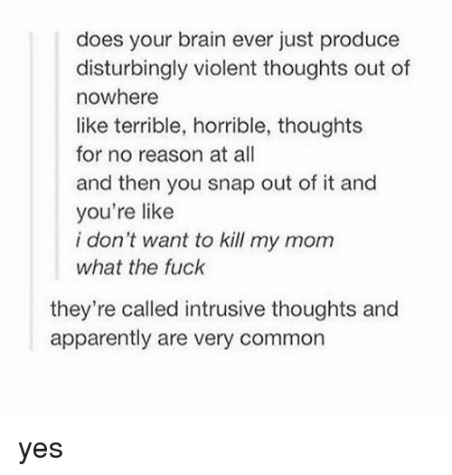 disturbed: does your brain ever just produce  disturbingly violent thoughts out of  nowhere  like terrible, horrible, thoughts  for no reason at all  and then you snap out of it and  you're like  i don't want to kill my mom  what the fuck  they're called intrusive thoughts and  apparently are very common yes