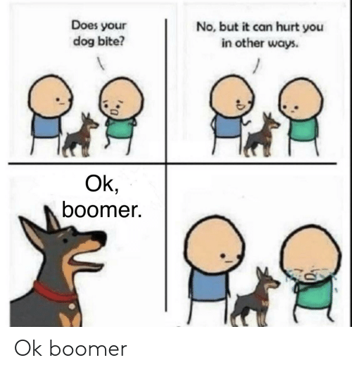 Does Your Dog Bite: Does your  dog bite?  No, but it can hurt you  in other ways.  Ok,  boomer. Ok boomer